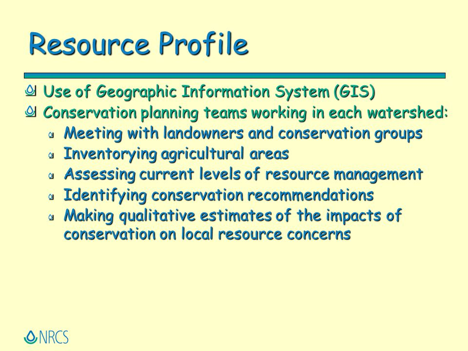 Resource Profile Use of Geographic Information System (GIS) Conservation planning teams working in each watershed: Meeting with landowners and conserv