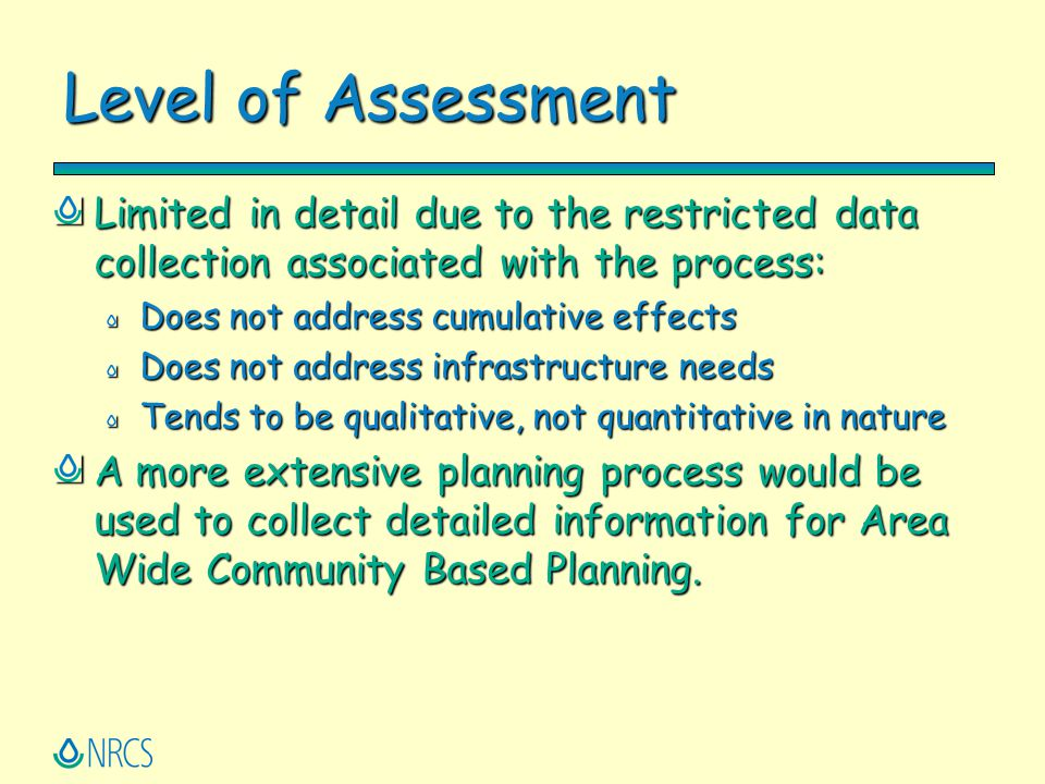 Level of Assessment Limited in detail due to the restricted data collection associated with the process: Does not address cumulative effects Does not