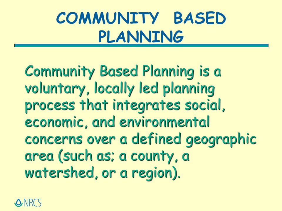 Community Based Planning is a voluntary, locally led planning process that integrates social, economic, and environmental concerns over a defined geog