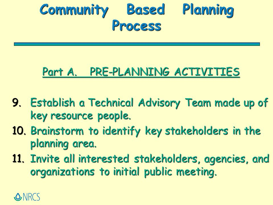 Community Based Planning Process Part A. PRE-PLANNING ACTIVITIES 9.Establish a Technical Advisory Team made up of key resource people. 10.Brainstorm t