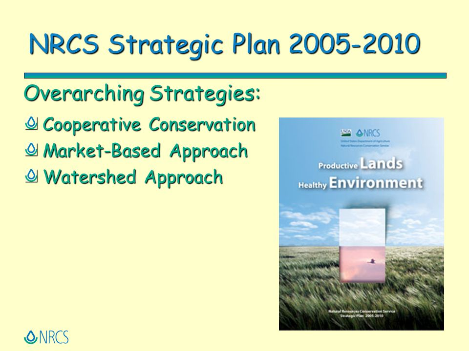NRCS Strategic Plan 2005-2010 Cooperative Conservation Market-Based Approach Watershed Approach Overarching Strategies: