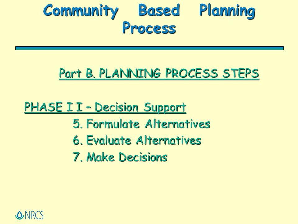 Community Based Planning Process Part B. PLANNING PROCESS STEPS PHASE I I – Decision Support 5. Formulate Alternatives 6. Evaluate Alternatives 7. Mak