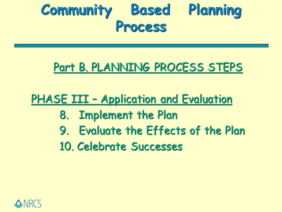 Community Based Planning Process Part B. PLANNING PROCESS STEPS PHASE III – Application and Evaluation 8. Implement the Plan 9. Evaluate the Effects o