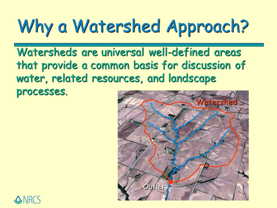 Why a Watershed Approach? Watersheds are universal well-defined areas that provide a common basis for discussion of water, related resources, and land