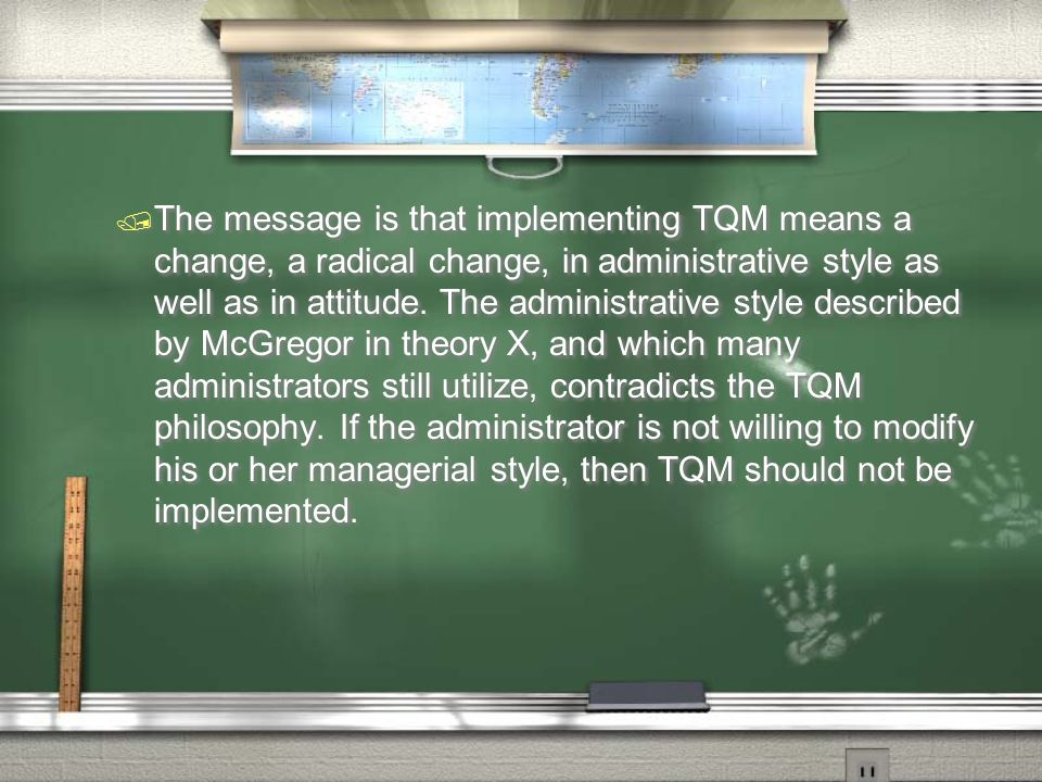 / The message is that implementing TQM means a change, a radical change, in administrative style as well as in attitude. The administrative style desc