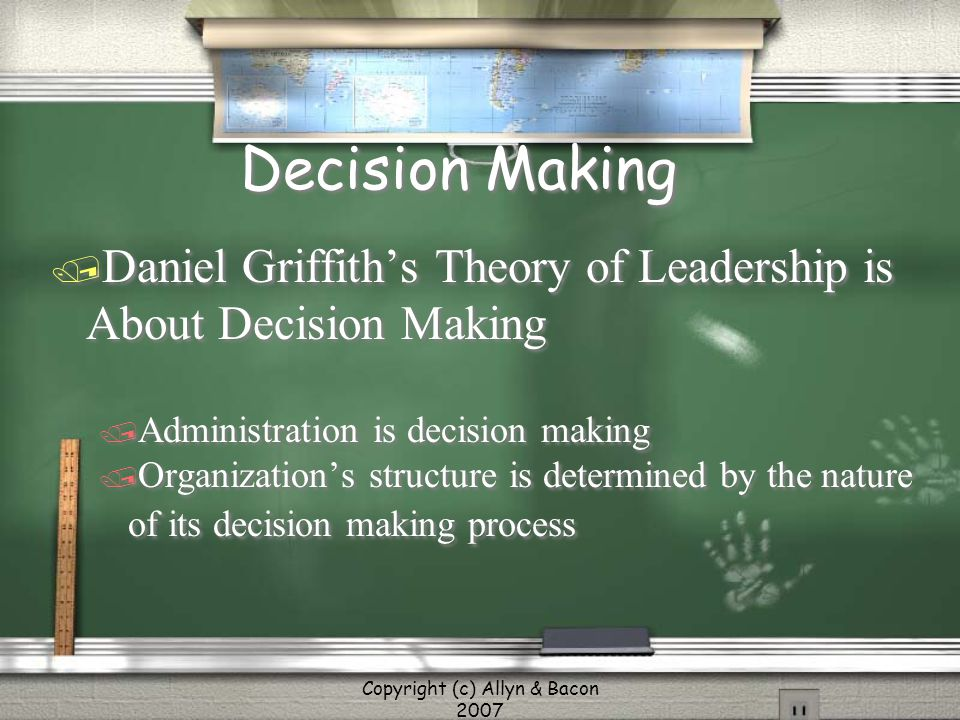 Copyright (c) Allyn & Bacon 2007 Decision Making / Daniel Griffith's Theory of Leadership is About Decision Making / Administration is decision making