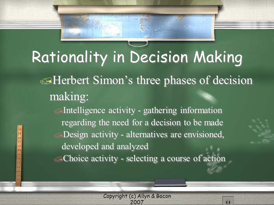 Copyright (c) Allyn & Bacon 2007 Rationality in Decision Making / Herbert Simon's three phases of decision making: / Intelligence activity - gathering