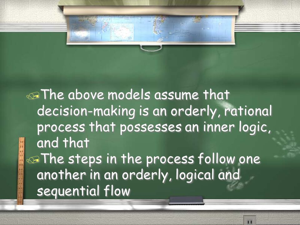 / The above models assume that decision-making is an orderly, rational process that possesses an inner logic, and that / The steps in the process foll