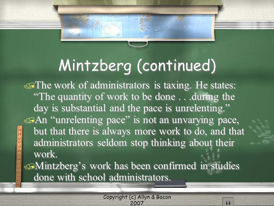 """Copyright (c) Allyn & Bacon 2007 Mintzberg (continued) / The work of administrators is taxing. He states: """"The quantity of work to be done...during th"""