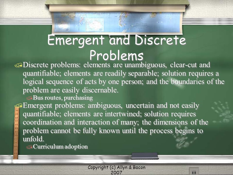 Copyright (c) Allyn & Bacon 2007 Emergent and Discrete Problems / Discrete problems: elements are unambiguous, clear-cut and quantifiable; elements ar