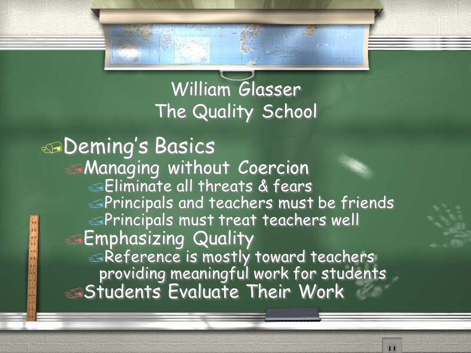 William Glasser The Quality School / Deming's Basics / Managing without Coercion / Eliminate all threats & fears / Principals and teachers must be fri