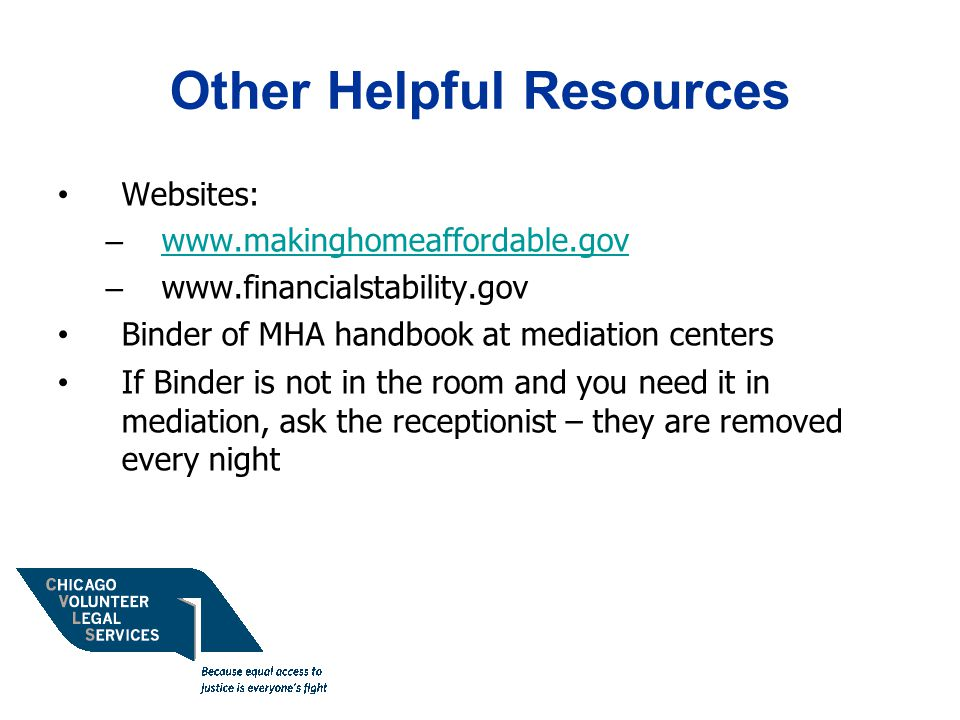 Other Helpful Resources Websites: – www.makinghomeaffordable.gov www.makinghomeaffordable.gov – www.financialstability.gov Binder of MHA handbook at mediation centers If Binder is not in the room and you need it in mediation, ask the receptionist – they are removed every night