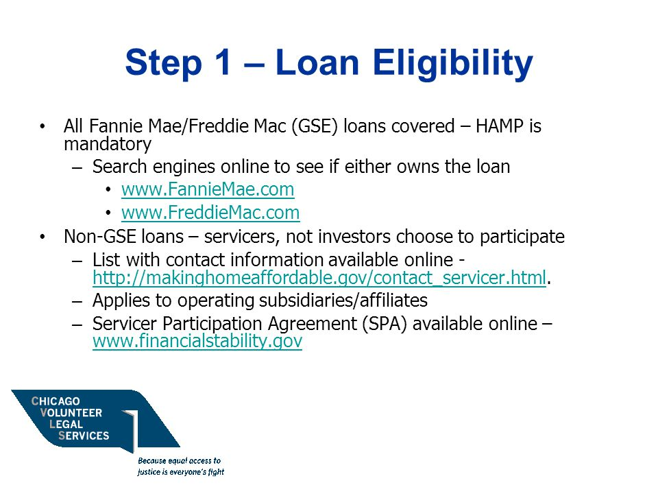 Step 1 – Loan Eligibility All Fannie Mae/Freddie Mac (GSE) loans covered – HAMP is mandatory – Search engines online to see if either owns the loan www.FannieMae.com www.FreddieMac.com Non-GSE loans – servicers, not investors choose to participate – List with contact information available online - http://makinghomeaffordable.gov/contact_servicer.html.
