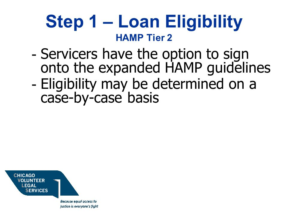 Step 1 – Loan Eligibility HAMP Tier 2 - Servicers have the option to sign onto the expanded HAMP guidelines - Eligibility may be determined on a case-by-case basis