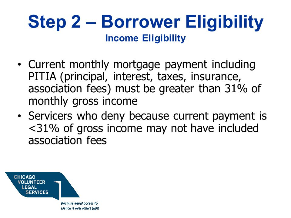 Step 2 – Borrower Eligibility Income Eligibility Current monthly mortgage payment including PITIA (principal, interest, taxes, insurance, association fees) must be greater than 31% of monthly gross income Servicers who deny because current payment is <31% of gross income may not have included association fees