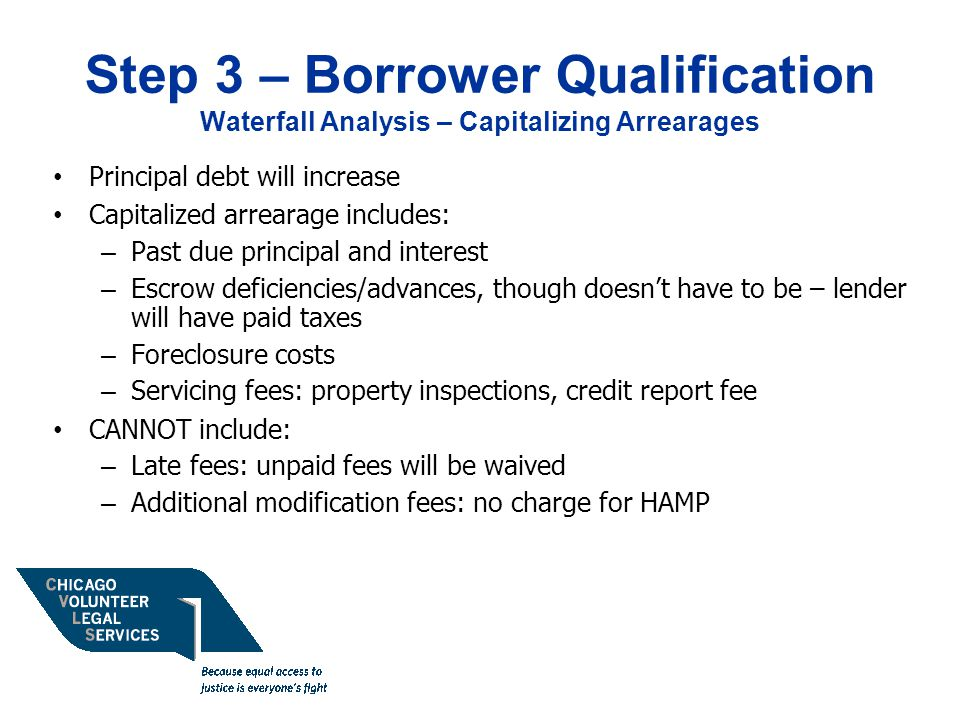 Step 3 – Borrower Qualification Waterfall Analysis – Capitalizing Arrearages Principal debt will increase Capitalized arrearage includes: – Past due principal and interest – Escrow deficiencies/advances, though doesn't have to be – lender will have paid taxes – Foreclosure costs – Servicing fees: property inspections, credit report fee CANNOT include: – Late fees: unpaid fees will be waived – Additional modification fees: no charge for HAMP