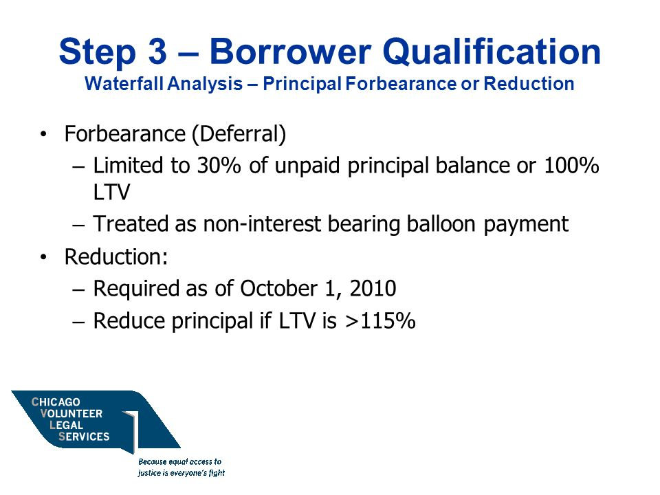 Step 3 – Borrower Qualification Waterfall Analysis – Principal Forbearance or Reduction Forbearance (Deferral) – Limited to 30% of unpaid principal balance or 100% LTV – Treated as non-interest bearing balloon payment Reduction: – Required as of October 1, 2010 – Reduce principal if LTV is >115%