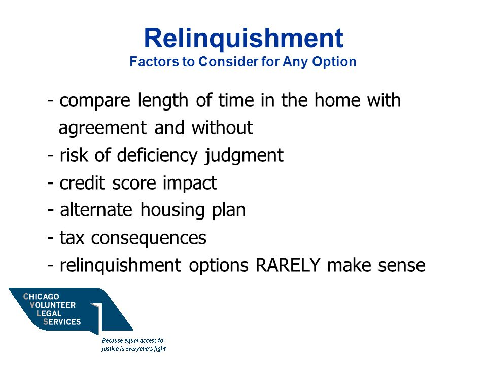 Relinquishment Factors to Consider for Any Option - compare length of time in the home with agreement and without - risk of deficiency judgment - credit score impact - alternate housing plan - tax consequences - relinquishment options RARELY make sense