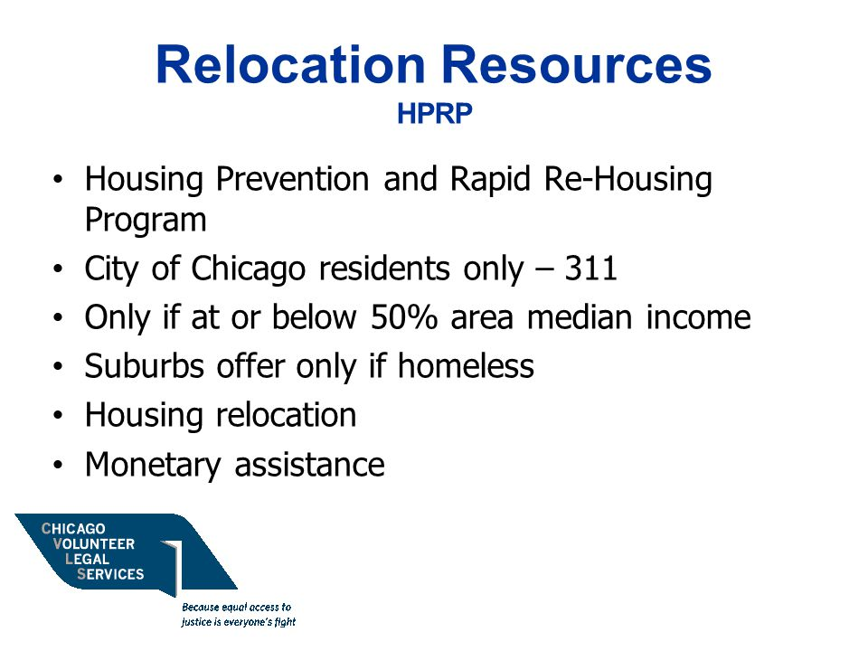 Relocation Resources HPRP Housing Prevention and Rapid Re-Housing Program City of Chicago residents only – 311 Only if at or below 50% area median income Suburbs offer only if homeless Housing relocation Monetary assistance