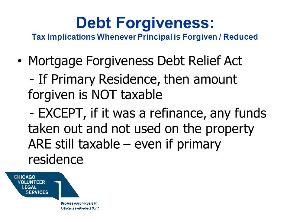 Debt Forgiveness: Tax Implications Whenever Principal is Forgiven / Reduced Mortgage Forgiveness Debt Relief Act - If Primary Residence, then amount forgiven is NOT taxable - EXCEPT, if it was a refinance, any funds taken out and not used on the property ARE still taxable – even if primary residence