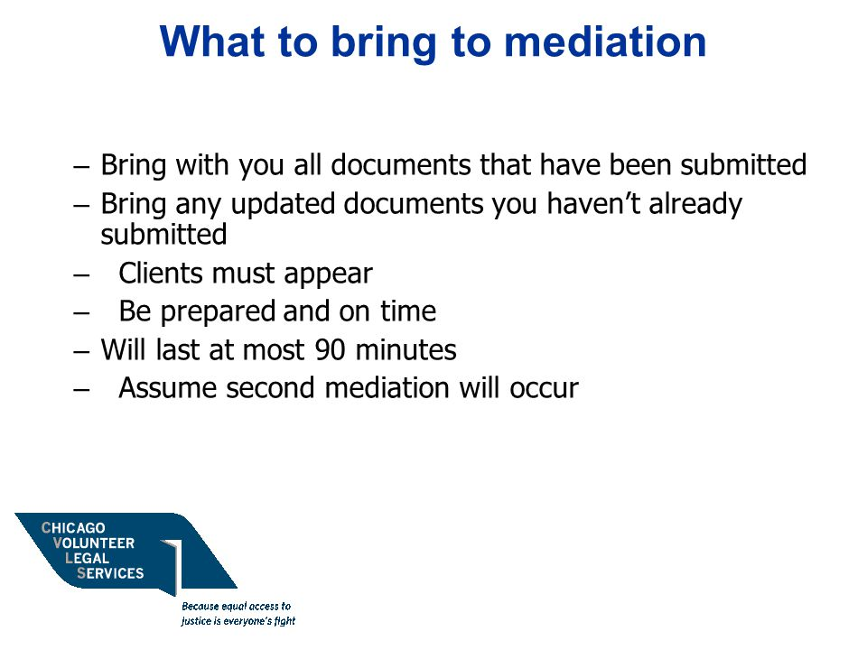 What to bring to mediation – Bring with you all documents that have been submitted – Bring any updated documents you haven't already submitted – Clients must appear – Be prepared and on time – Will last at most 90 minutes – Assume second mediation will occur
