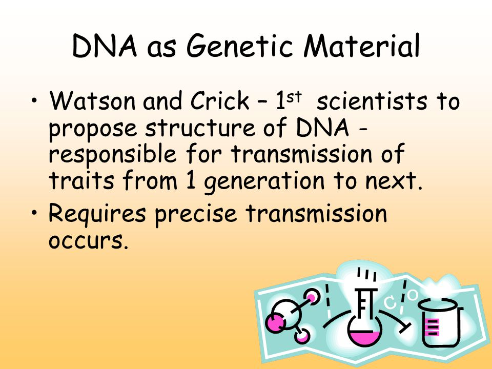 DNA as Genetic Material Watson and Crick – 1 st scientists to propose structure of DNA - responsible for transmission of traits from 1 generation to next.