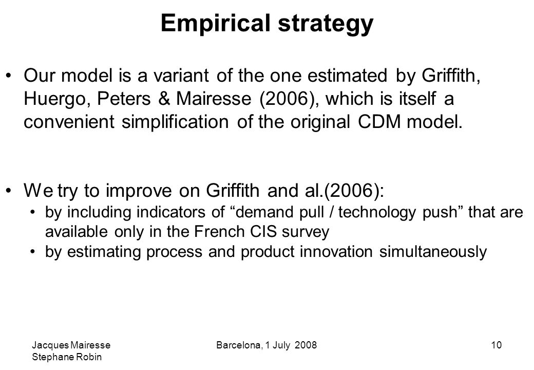 Jacques Mairesse Stephane Robin Barcelona, 1 July 200810 Empirical strategy Our model is a variant of the one estimated by Griffith, Huergo, Peters & Mairesse (2006), which is itself a convenient simplification of the original CDM model.