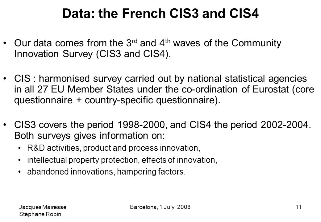Jacques Mairesse Stephane Robin Barcelona, 1 July 200811 Data: the French CIS3 and CIS4 Our data comes from the 3 rd and 4 th waves of the Community Innovation Survey (CIS3 and CIS4).