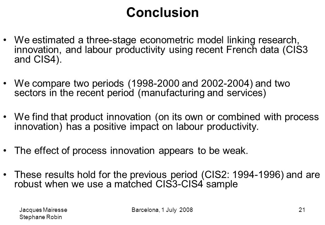 Jacques Mairesse Stephane Robin Barcelona, 1 July 200821 Conclusion We estimated a three-stage econometric model linking research, innovation, and labour productivity using recent French data (CIS3 and CIS4).
