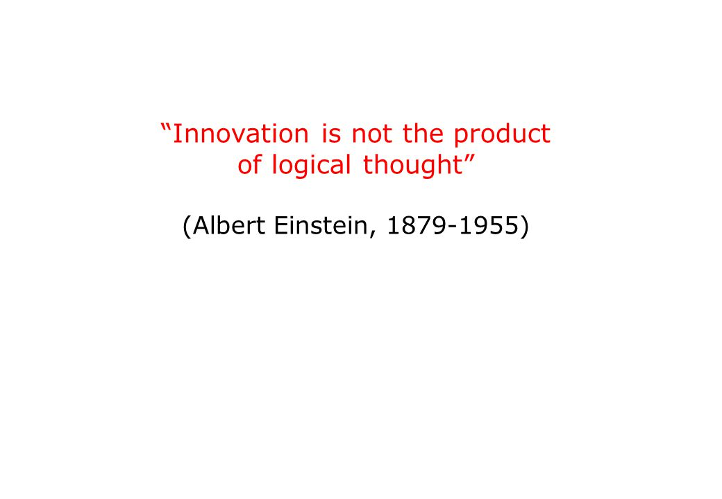 Innovation is not the product of logical thought (Albert Einstein, 1879-1955)