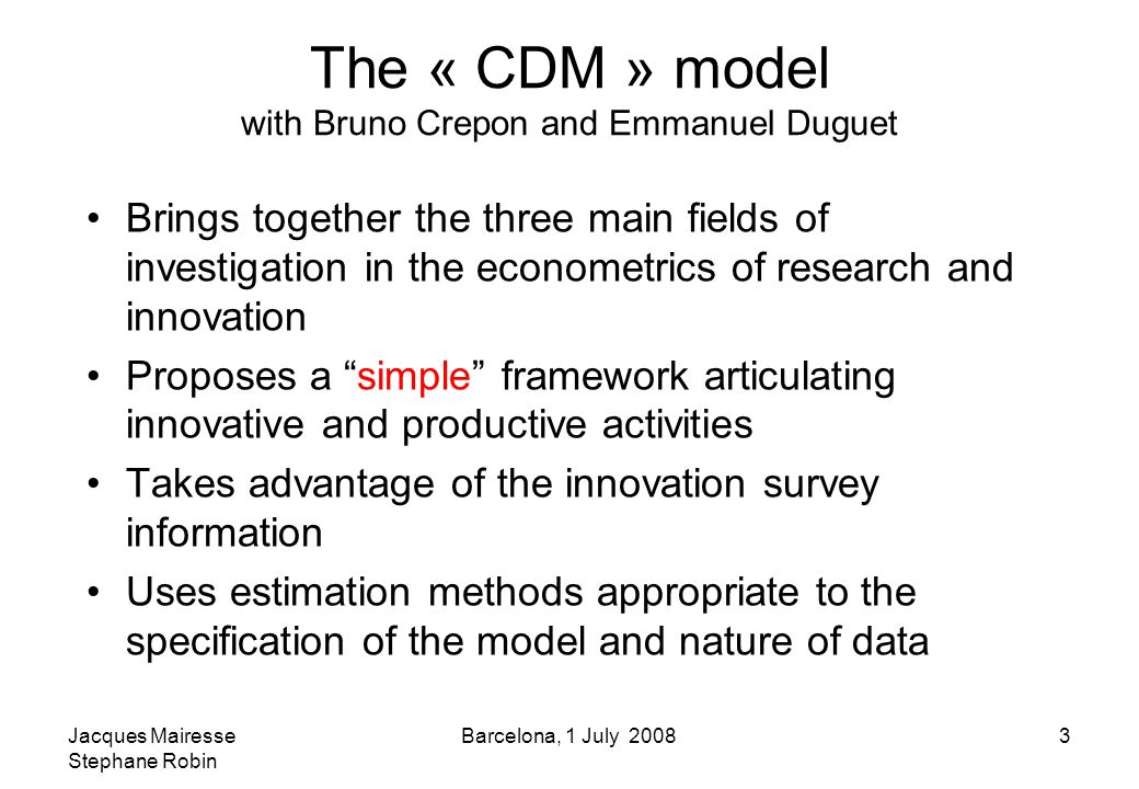 Jacques Mairesse Stephane Robin Barcelona, 1 July 20083 The « CDM » model with Bruno Crepon and Emmanuel Duguet Brings together the three main fields of investigation in the econometrics of research and innovation Proposes a simple framework articulating innovative and productive activities Takes advantage of the innovation survey information Uses estimation methods appropriate to the specification of the model and nature of data