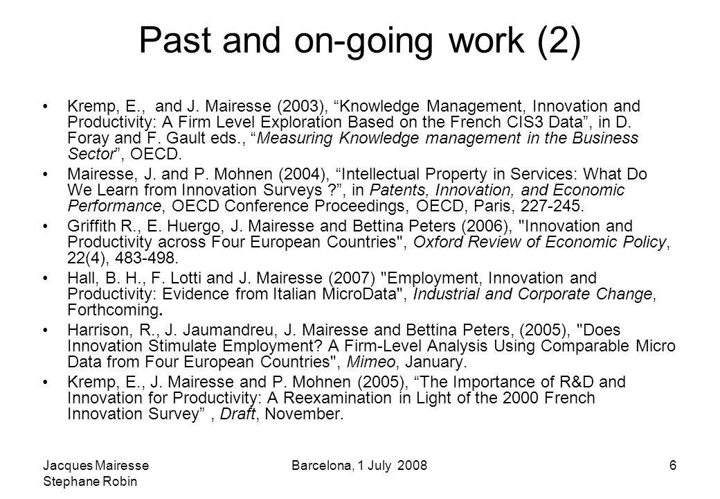 Jacques Mairesse Stephane Robin Barcelona, 1 July 20086 Past and on-going work (2) Kremp, E., and J.