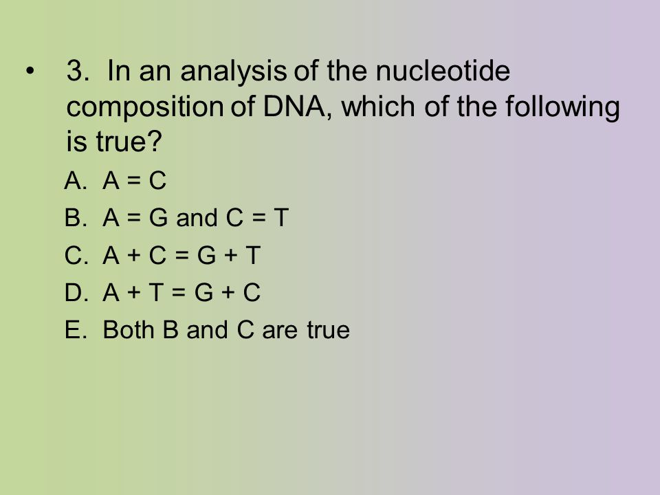 3. In an analysis of the nucleotide composition of DNA, which of the following is true? A. A = C B. A = G and C = T C. A + C = G + T D. A + T = G + C