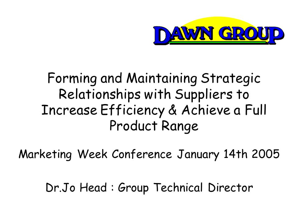 Forming and Maintaining Strategic Relationships with Suppliers to Increase Efficiency & Achieve a Full Product Range Marketing Week Conference January 14th 2005 Dr.Jo Head : Group Technical Director
