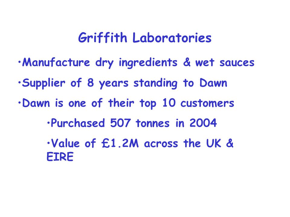 Griffith Laboratories Manufacture dry ingredients & wet sauces Supplier of 8 years standing to Dawn Dawn is one of their top 10 customers Purchased 507 tonnes in 2004 Value of £1.2M across the UK & EIRE