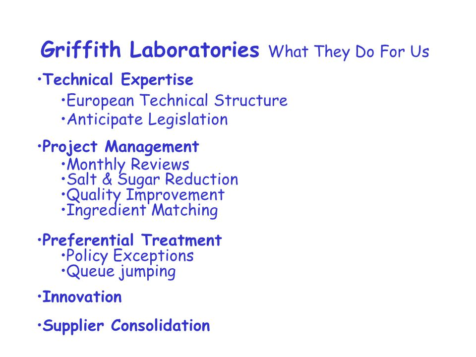 Griffith Laboratories What They Do For Us Technical Expertise European Technical Structure Anticipate Legislation Project Management Monthly Reviews Salt & Sugar Reduction Quality Improvement Ingredient Matching Preferential Treatment Policy Exceptions Queue jumping Innovation Supplier Consolidation