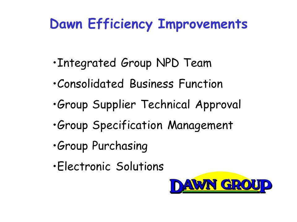 Dawn Efficiency Improvements Integrated Group NPD Team Consolidated Business Function Group Supplier Technical Approval Group Specification Management Group Purchasing Electronic Solutions