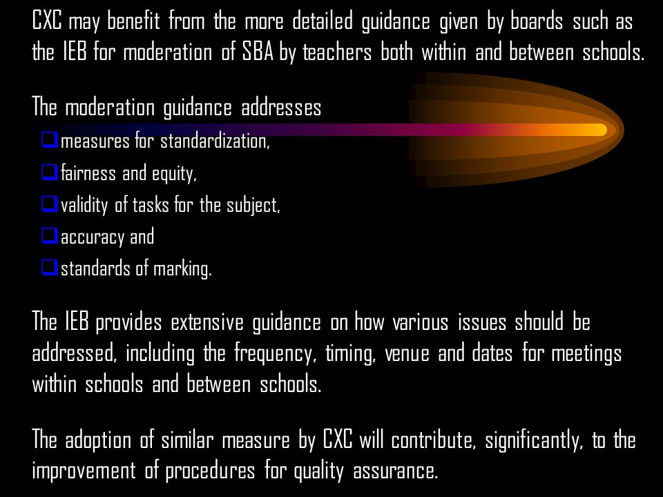 CXC may benefit from the more detailed guidance given by boards such as the IEB for moderation of SBA by teachers both within and between schools.