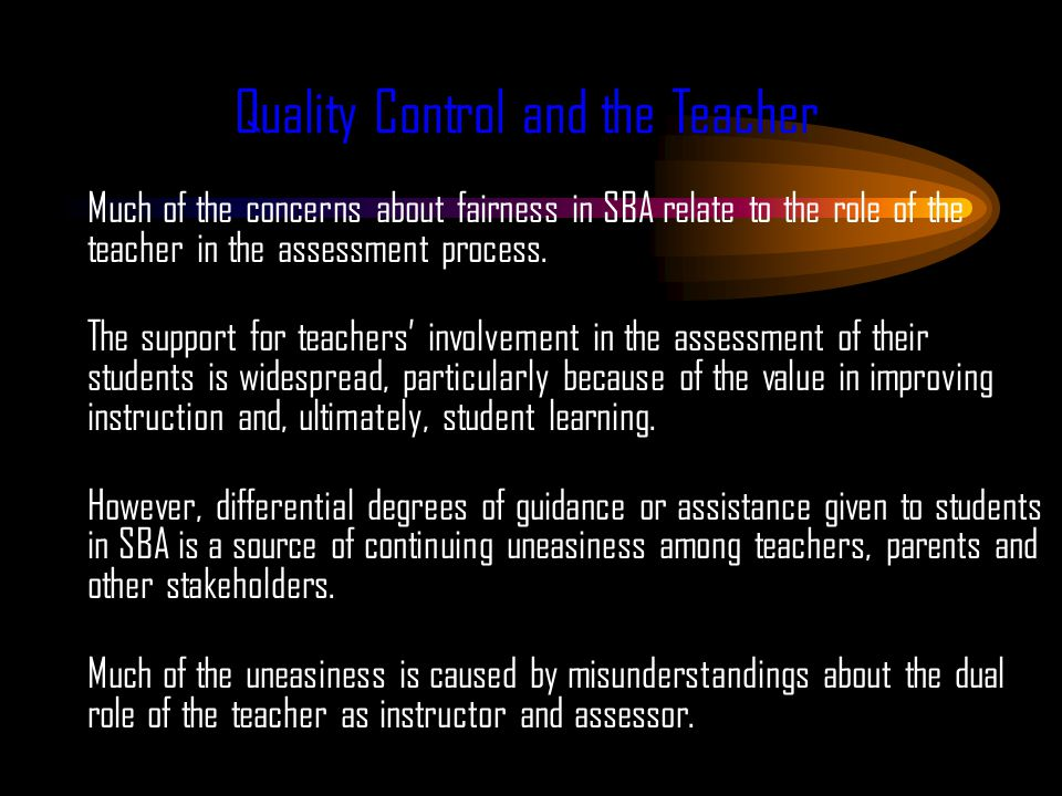 Quality Control and the Teacher Much of the concerns about fairness in SBA relate to the role of the teacher in the assessment process.