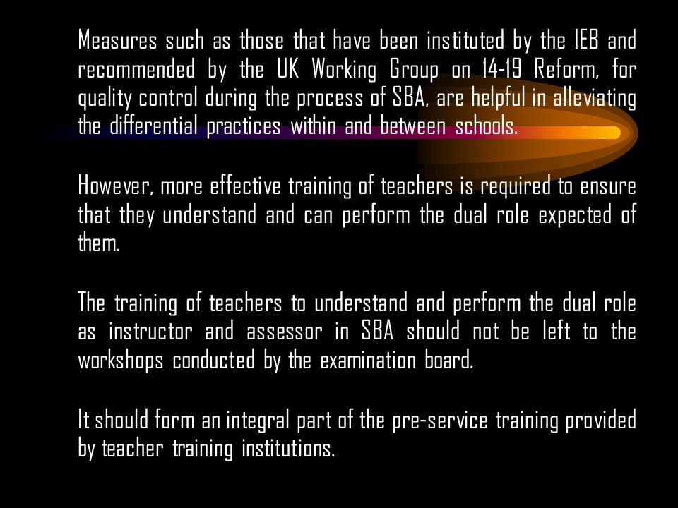 Measures such as those that have been instituted by the IEB and recommended by the UK Working Group on 14-19 Reform, for quality control during the process of SBA, are helpful in alleviating the differential practices within and between schools.