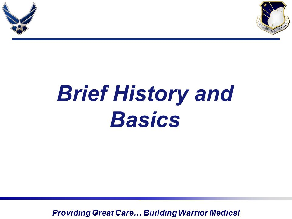 Providing Great Care… Building Warrior Medics! Brief History and Basics