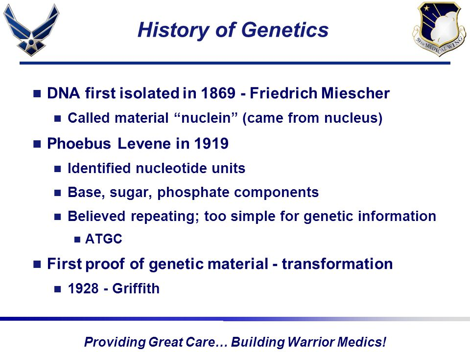 "Providing Great Care… Building Warrior Medics! History of Genetics DNA first isolated in 1869 - Friedrich Miescher Called material ""nuclein"" (came fro"