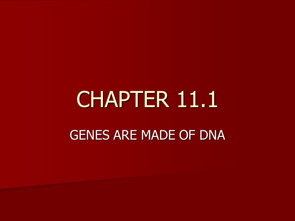 CHAPTER 11.1 GENES ARE MADE OF DNA
