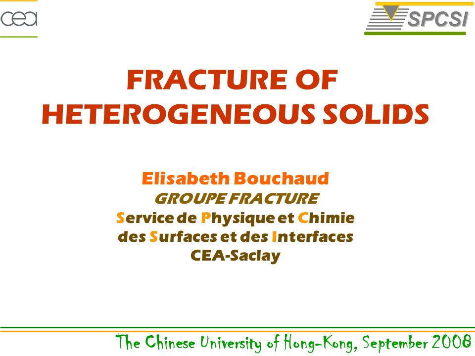 Elisabeth Bouchaud GROUPE FRACTURE Service de Physique et Chimie des Surfaces et des Interfaces CEA-Saclay The Chinese University of Hong-Kong, September 2008 FRACTURE OF HETEROGENEOUS SOLIDS
