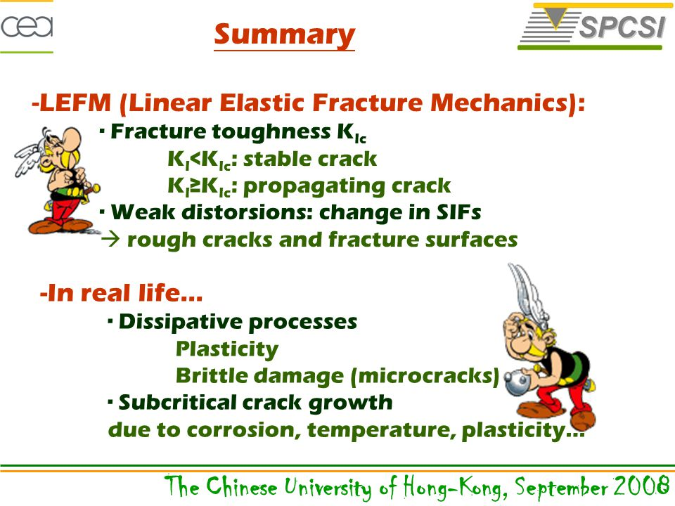 Summary -LEFM (Linear Elastic Fracture Mechanics): ∙ Fracture toughness K Ic K I <K Ic : stable crack K I ≥K Ic : propagating crack ∙ Weak distorsions: change in SIFs  rough cracks and fracture surfaces -In real life… ∙ Dissipative processes Plasticity Brittle damage (microcracks) ∙ Subcritical crack growth due to corrosion, temperature, plasticity… The Chinese University of Hong-Kong, September 2008