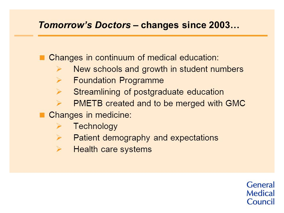 Tomorrow's Doctors – changes since 2003…  Changes in continuum of medical education:  New schools and growth in student numbers  Foundation Programme  Streamlining of postgraduate education  PMETB created and to be merged with GMC  Changes in medicine:  Technology  Patient demography and expectations  Health care systems