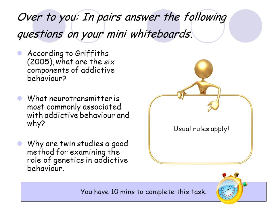 Over to you: In pairs answer the following questions on your mini whiteboards. According to Griffiths (2005), what are the six components of addictive