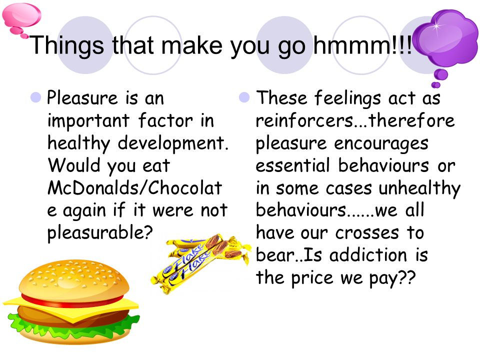Things that make you go hmmm!!! Pleasure is an important factor in healthy development. Would you eat McDonalds/Chocolat e again if it were not pleasu