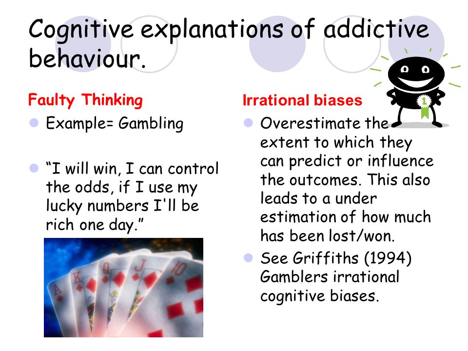 """Cognitive explanations of addictive behaviour. Faulty Thinking Example= Gambling """"I will win, I can control the odds, if I use my lucky numbers I'll b"""