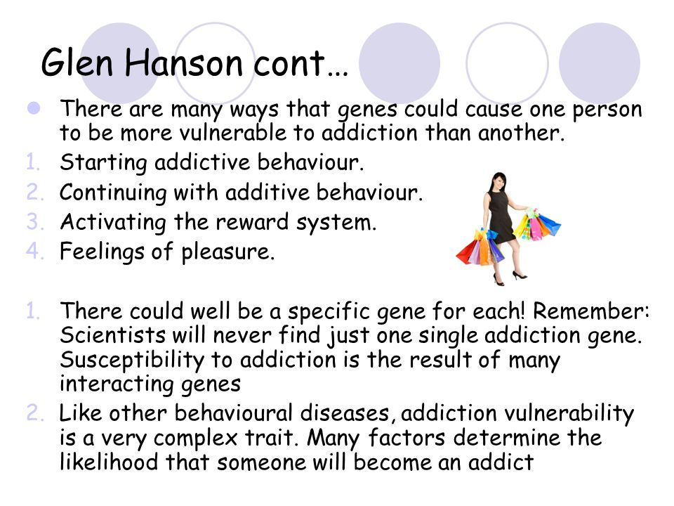 Glen Hanson cont… There are many ways that genes could cause one person to be more vulnerable to addiction than another. 1.Starting addictive behaviou